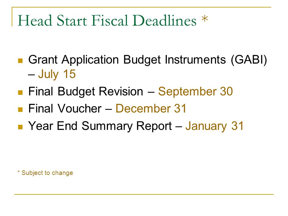 Head Start Fiscal Deadlines * Grant Application Budget Instruments (GABI) – July 15 Final Budget Revision – September 30 Final Voucher – December 31 Year End Summary Report – January 31 * Subject to change