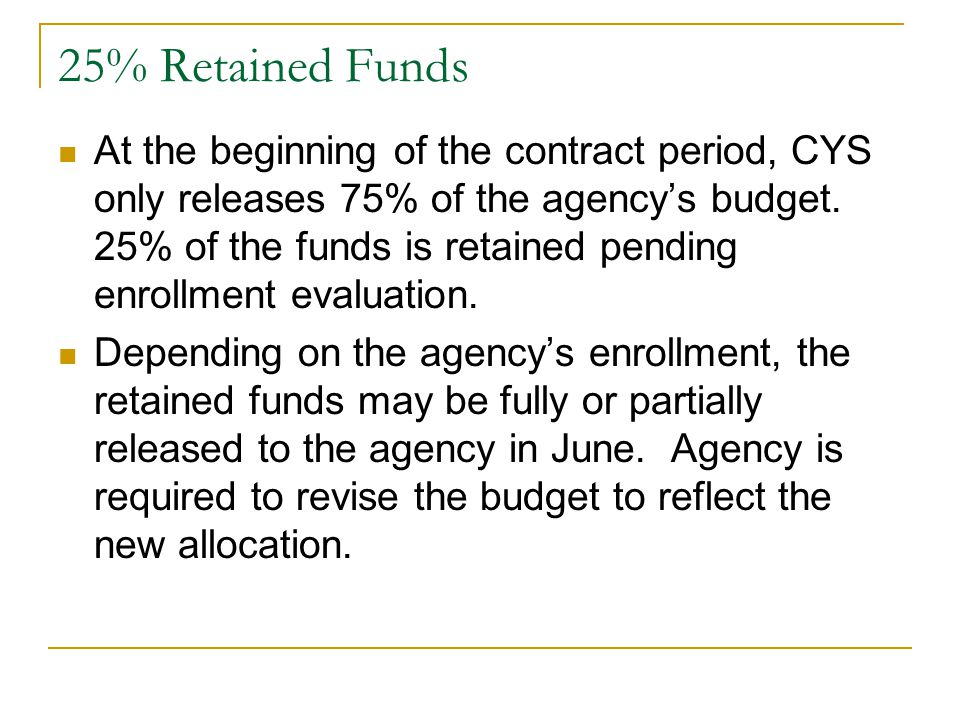 25% Retained Funds At the beginning of the contract period, CYS only releases 75% of the agency's budget.