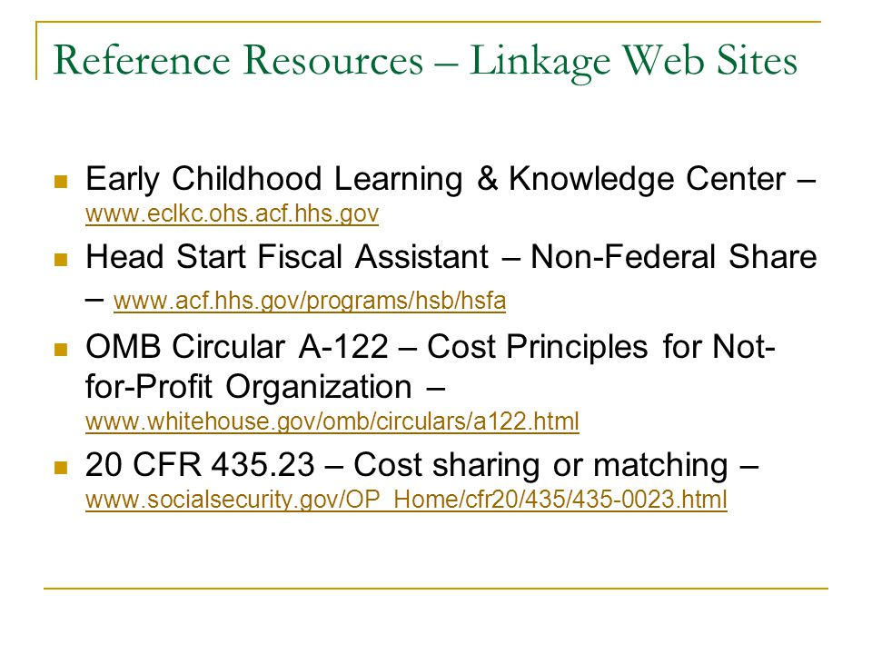 Reference Resources – Linkage Web Sites Early Childhood Learning & Knowledge Center – www.eclkc.ohs.acf.hhs.gov Head Start Fiscal Assistant – Non-Federal Share – www.acf.hhs.gov/programs/hsb/hsfa OMB Circular A-122 – Cost Principles for Not- for-Profit Organization – www.whitehouse.gov/omb/circulars/a122.html www.whitehouse.gov/omb/circulars/a122.html 20 CFR 435.23 – Cost sharing or matching – www.socialsecurity.gov/OP_Home/cfr20/435/435-0023.html www.socialsecurity.gov/OP_Home/cfr20/435/435-0023.html