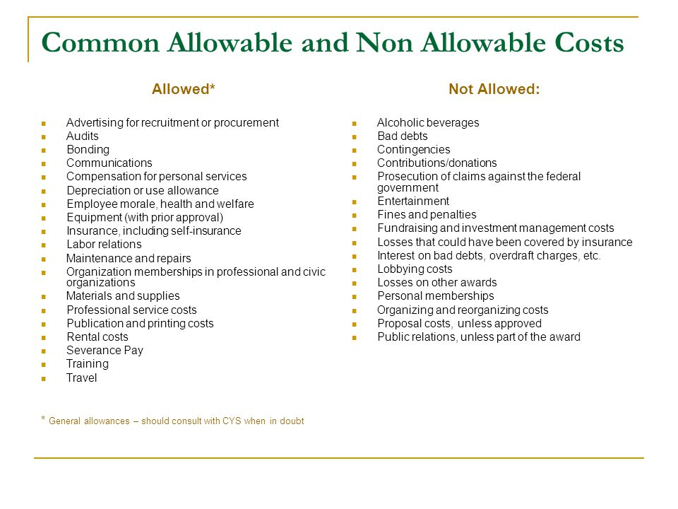 Common Allowable and Non Allowable Costs Allowed* Advertising for recruitment or procurement Audits Bonding Communications Compensation for personal services Depreciation or use allowance Employee morale, health and welfare Equipment (with prior approval) Insurance, including self-insurance Labor relations Maintenance and repairs Organization memberships in professional and civic organizations Materials and supplies Professional service costs Publication and printing costs Rental costs Severance Pay Training Travel * General allowances – should consult with CYS when in doubt Not Allowed: Alcoholic beverages Bad debts Contingencies Contributions/donations Prosecution of claims against the federal government Entertainment Fines and penalties Fundraising and investment management costs Losses that could have been covered by insurance Interest on bad debts, overdraft charges, etc.