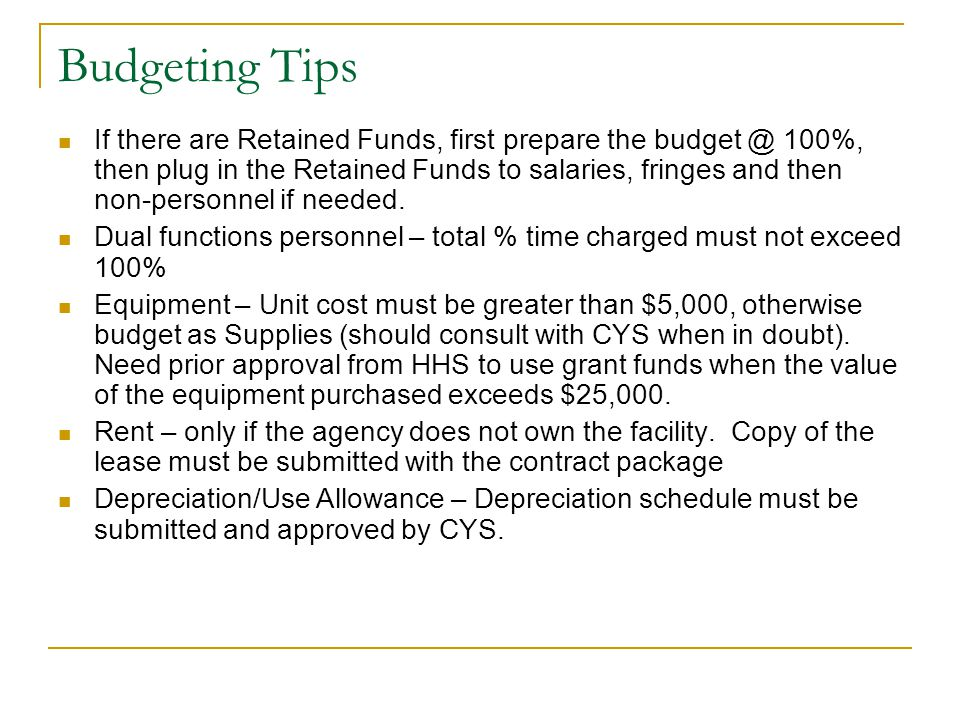 Budgeting Tips If there are Retained Funds, first prepare the budget @ 100%, then plug in the Retained Funds to salaries, fringes and then non-personnel if needed.