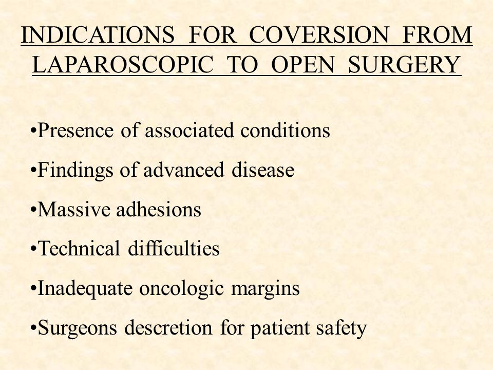 INDICATIONS FOR COVERSION FROM LAPAROSCOPIC TO OPEN SURGERY Presence of associated conditions Findings of advanced disease Massive adhesions Technical difficulties Inadequate oncologic margins Surgeons descretion for patient safety