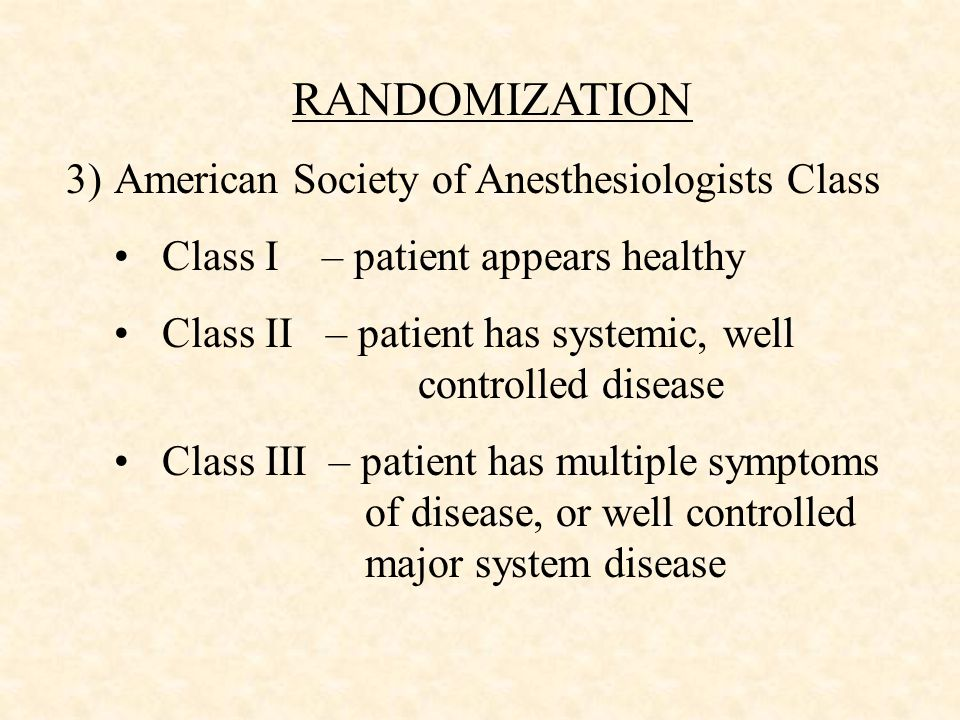 RANDOMIZATION 3)American Society of Anesthesiologists Class Class I – patient appears healthy Class II – patient has systemic, well controlled disease Class III – patient has multiple symptoms of disease, or well controlled major system disease