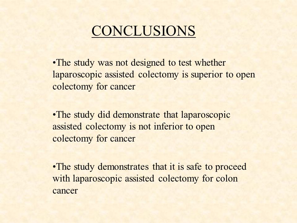 CONCLUSIONS The study was not designed to test whether laparoscopic assisted colectomy is superior to open colectomy for cancer The study did demonstrate that laparoscopic assisted colectomy is not inferior to open colectomy for cancer The study demonstrates that it is safe to proceed with laparoscopic assisted colectomy for colon cancer