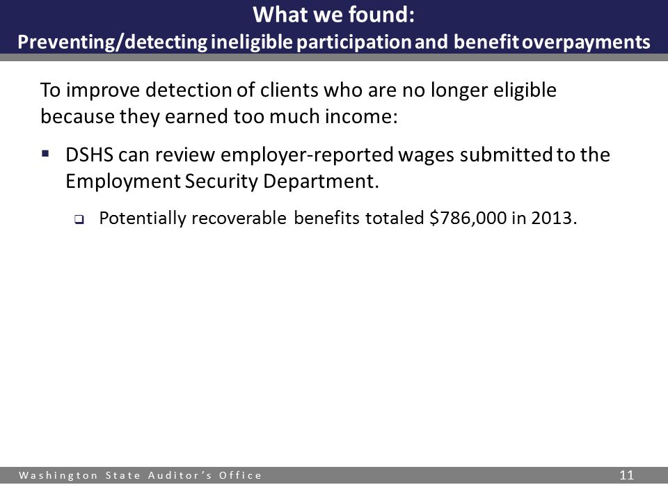 Washington State Auditor's Office 11 To improve detection of clients who are no longer eligible because they earned too much income:  DSHS can review employer-reported wages submitted to the Employment Security Department.