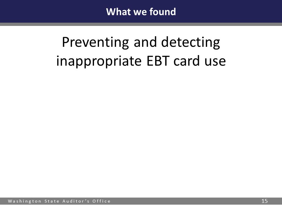 Washington State Auditor's Office 15 Preventing and detecting inappropriate EBT card use What we found