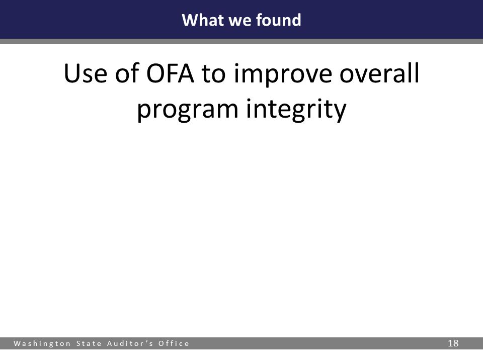 Washington State Auditor's Office 18 Use of OFA to improve overall program integrity What we found