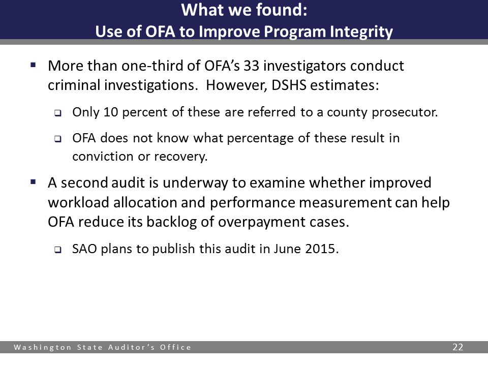 Washington State Auditor's Office 22  More than one-third of OFA's 33 investigators conduct criminal investigations.