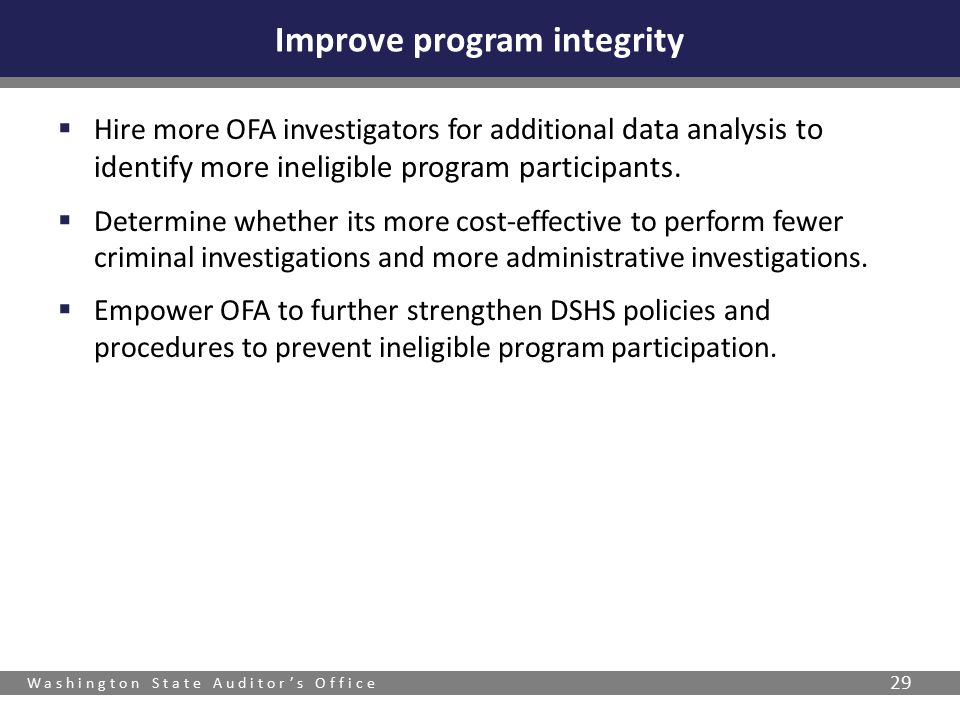 Washington State Auditor's Office 29  Hire more OFA investigators for additional data analysis to identify more ineligible program participants.