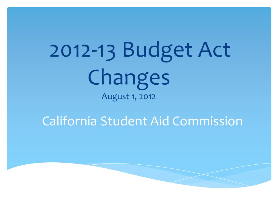 2012-13 Budget Act Changes August 1, 2012 California Student Aid Commission