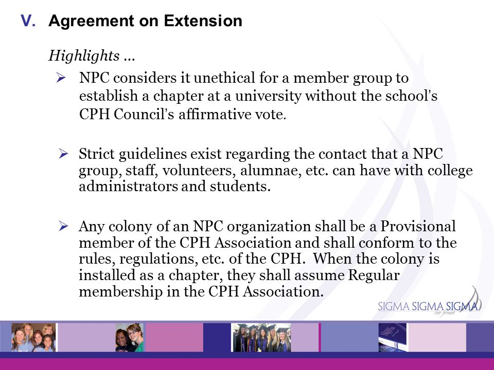 V.Agreement on Extension Highlights …  NPC considers it unethical for a member group to establish a chapter at a university without the school's CPH Council's affirmative vote.