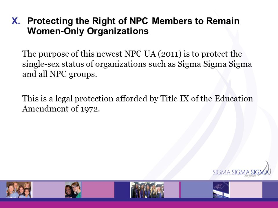 X.Protecting the Right of NPC Members to Remain Women-Only Organizations The purpose of this newest NPC UA (2011) is to protect the single-sex status of organizations such as Sigma Sigma Sigma and all NPC groups.