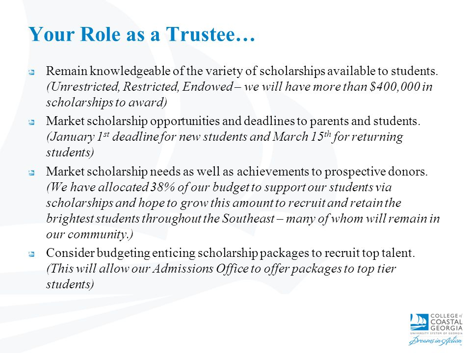 Your Role as a Trustee… Remain knowledgeable of the variety of scholarships available to students. (Unrestricted, Restricted, Endowed – we will have m