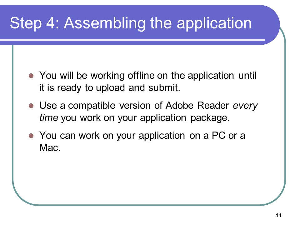 11 Step 4: Assembling the application You will be working offline on the application until it is ready to upload and submit.