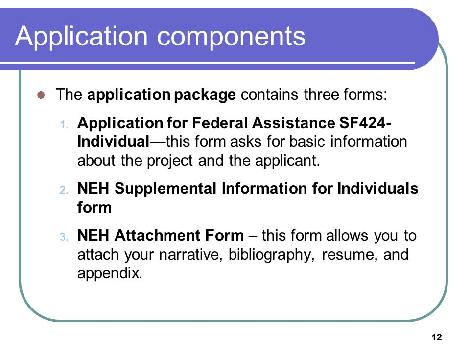 12 Application components The application package contains three forms: 1. Application for Federal Assistance SF424- Individual—this form asks for bas