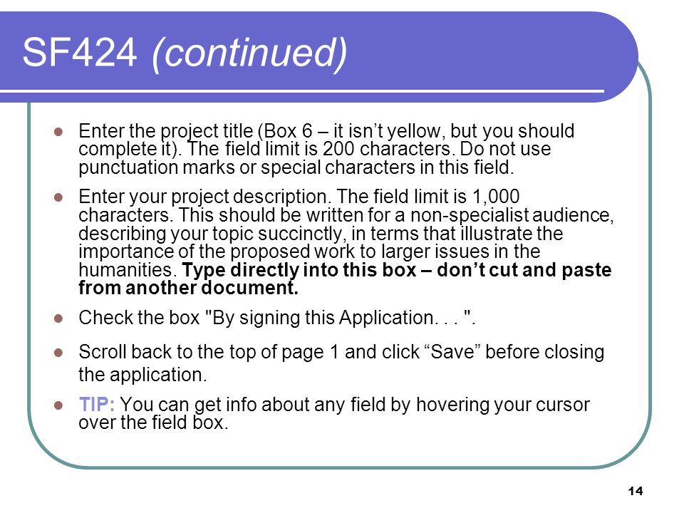 14 SF424 (continued) Enter the project title (Box 6 – it isn't yellow, but you should complete it). The field limit is 200 characters. Do not use punc