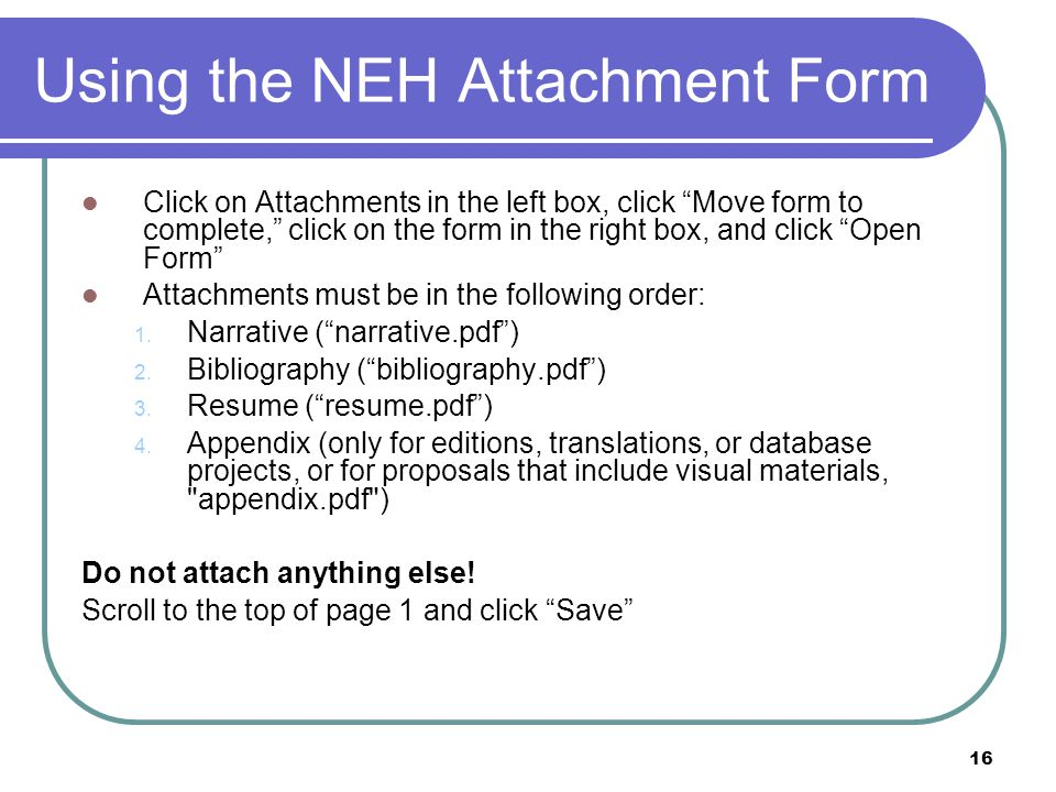 "16 Using the NEH Attachment Form Click on Attachments in the left box, click ""Move form to complete,"" click on the form in the right box, and click ""O"