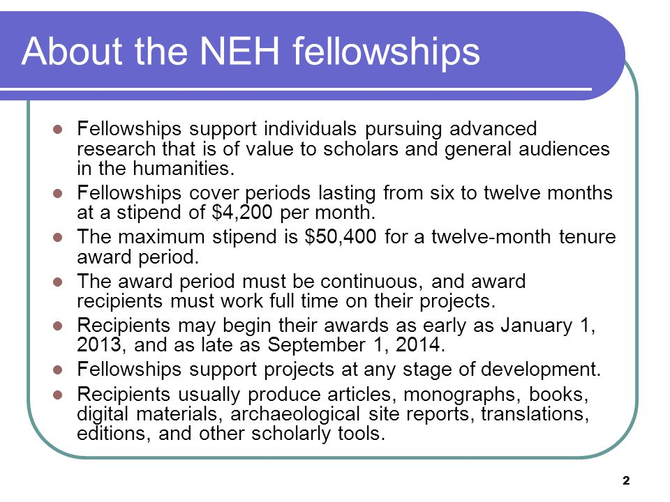 2 About the NEH fellowships Fellowships support individuals pursuing advanced research that is of value to scholars and general audiences in the humanities.