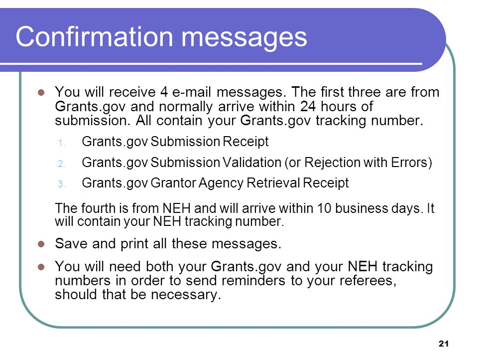 Confirmation messages You will receive 4 e-mail messages. The first three are from Grants.gov and normally arrive within 24 hours of submission. All c