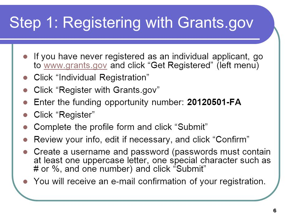 6 Step 1: Registering with Grants.gov If you have never registered as an individual applicant, go to www.grants.gov and click Get Registered (left menu)www.grants.gov Click Individual Registration Click Register with Grants.gov Enter the funding opportunity number: 20120501-FA Click Register Complete the profile form and click Submit Review your info, edit if necessary, and click Confirm Create a username and password (passwords must contain at least one uppercase letter, one special character such as # or %, and one number) and click Submit You will receive an e-mail confirmation of your registration.