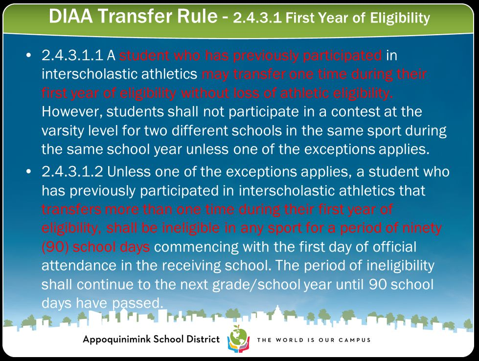 DIAA Transfer Rule - 2.4.3.1 First Year of Eligibility 2.4.3.1.1 A student who has previously participated in interscholastic athletics may transfer one time during their first year of eligibility without loss of athletic eligibility.