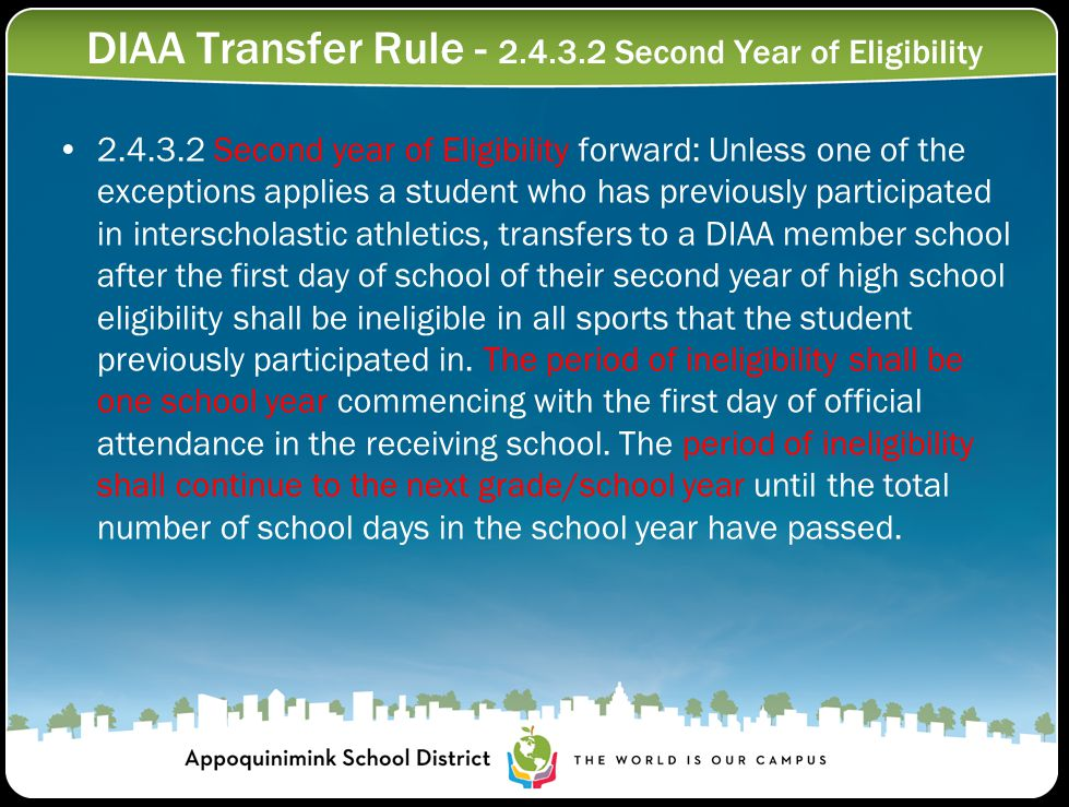 DIAA Transfer Rule - 2.4.3.2 Second Year of Eligibility 2.4.3.2 Second year of Eligibility forward: Unless one of the exceptions applies a student who has previously participated in interscholastic athletics, transfers to a DIAA member school after the first day of school of their second year of high school eligibility shall be ineligible in all sports that the student previously participated in.