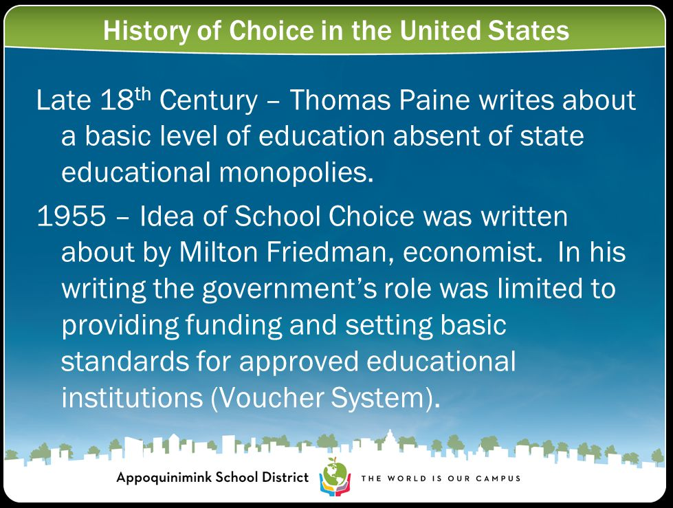 History of Choice in the United States Late 18 th Century – Thomas Paine writes about a basic level of education absent of state educational monopolies.