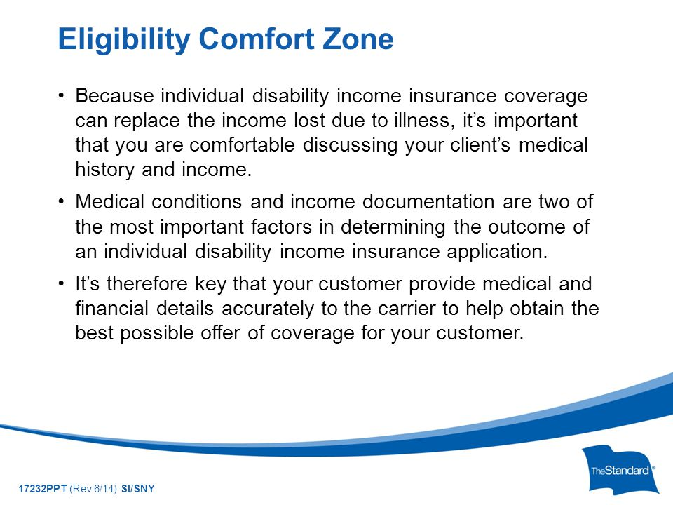 © 2010 Standard Insurance Company 17232PPT (Rev 6/14) SI/SNY Because individual disability income insurance coverage can replace the income lost due to illness, it's important that you are comfortable discussing your client's medical history and income.