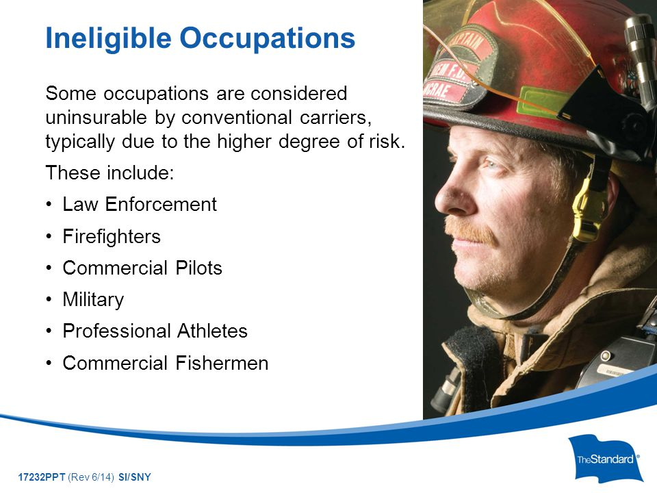 © 2010 Standard Insurance Company 17232PPT (Rev 6/14) SI/SNY Some occupations are considered uninsurable by conventional carriers, typically due to the higher degree of risk.