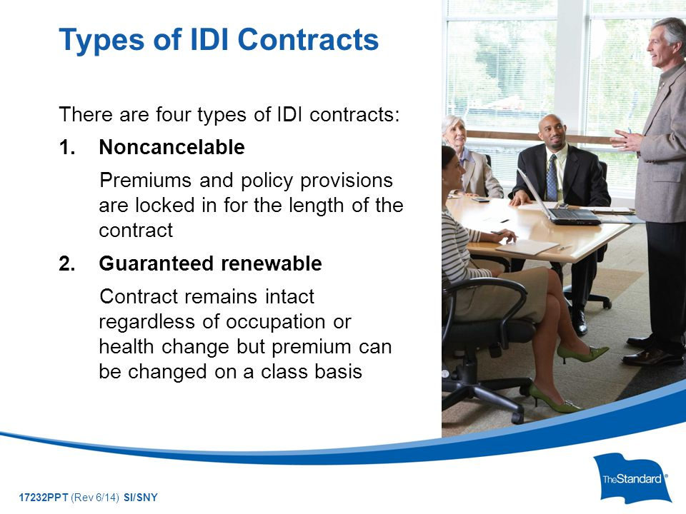 © 2010 Standard Insurance Company 17232PPT (Rev 6/14) SI/SNY There are four types of IDI contracts: 1.Noncancelable Premiums and policy provisions are locked in for the length of the contract 2.Guaranteed renewable Contract remains intact regardless of occupation or health change but premium can be changed on a class basis Types of IDI Contracts