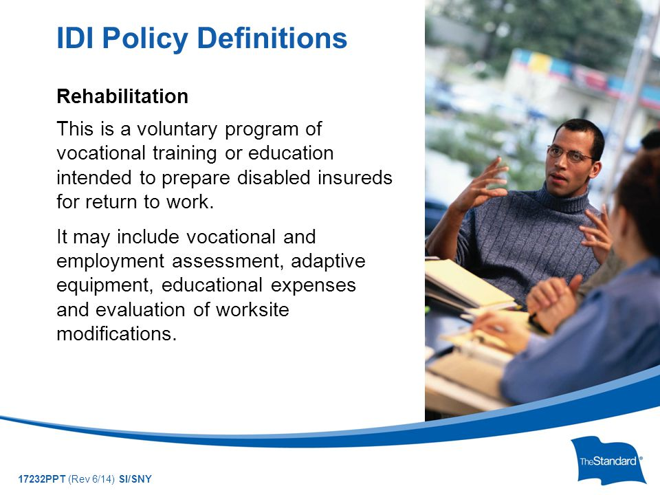 © 2010 Standard Insurance Company 17232PPT (Rev 6/14) SI/SNY Rehabilitation This is a voluntary program of vocational training or education intended to prepare disabled insureds for return to work.