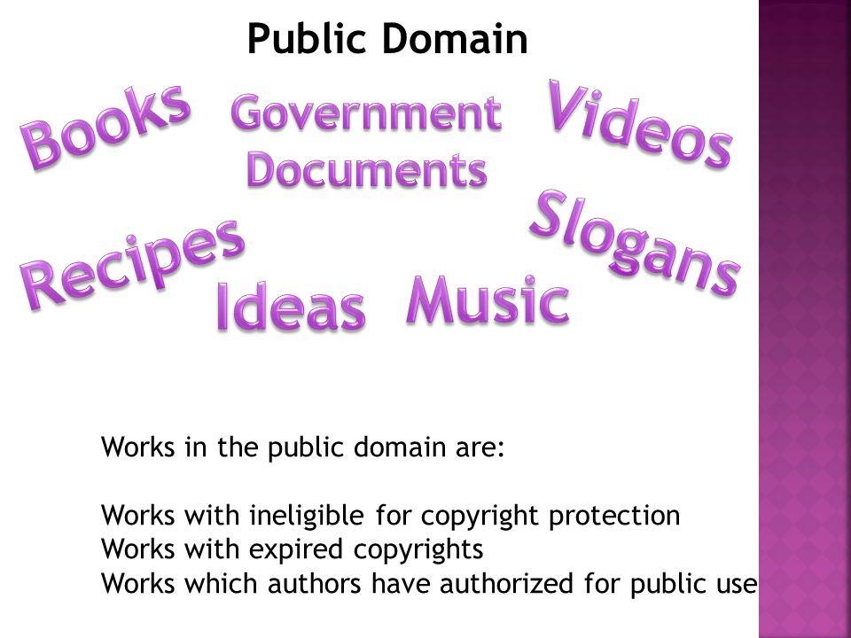 Public Domain Works in the public domain are: Works with ineligible for copyright protection Works with expired copyrights Works which authors have authorized for public use