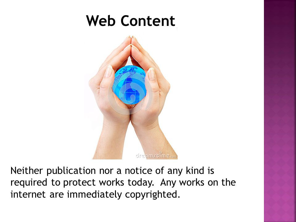 Web Content Neither publication nor a notice of any kind is required to protect works today.