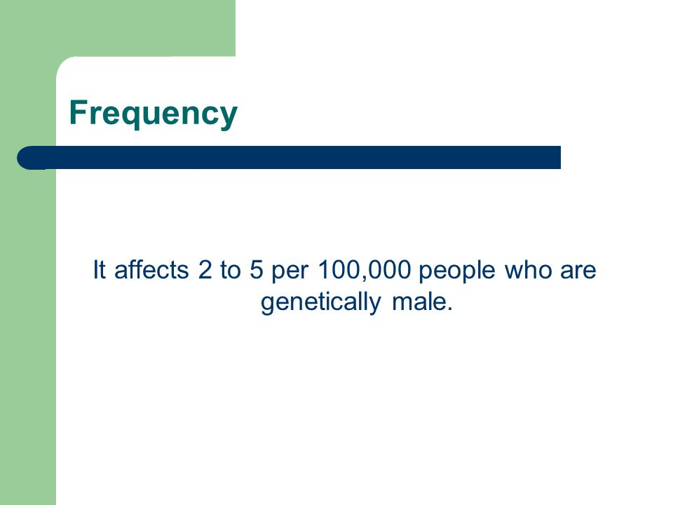 Frequency It affects 2 to 5 per 100,000 people who are genetically male.