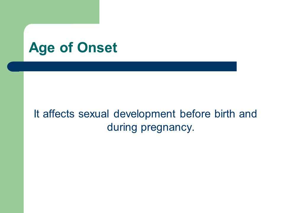 Age of Onset It affects sexual development before birth and during pregnancy.