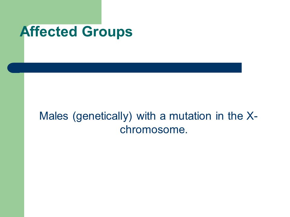 Affected Groups Males (genetically) with a mutation in the X- chromosome.