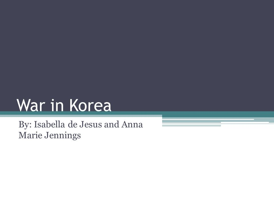 War in Korea By: Isabella de Jesus and Anna Marie Jennings