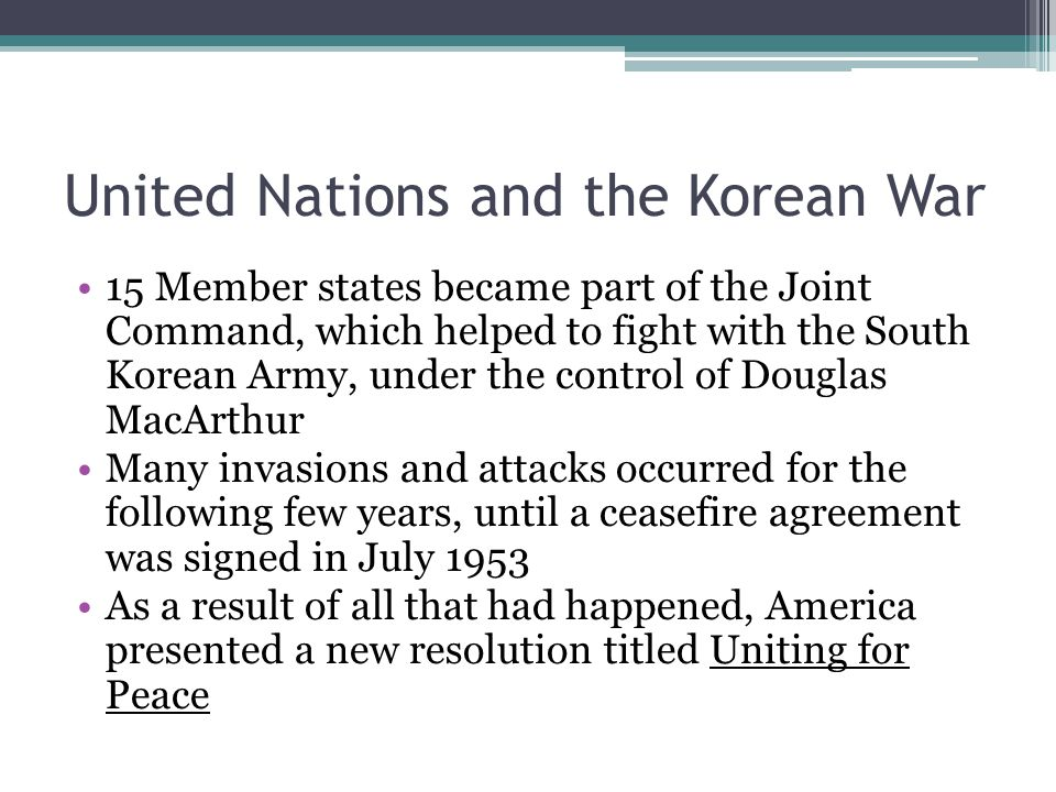 United Nations and the Korean War 15 Member states became part of the Joint Command, which helped to fight with the South Korean Army, under the control of Douglas MacArthur Many invasions and attacks occurred for the following few years, until a ceasefire agreement was signed in July 1953 As a result of all that had happened, America presented a new resolution titled Uniting for Peace
