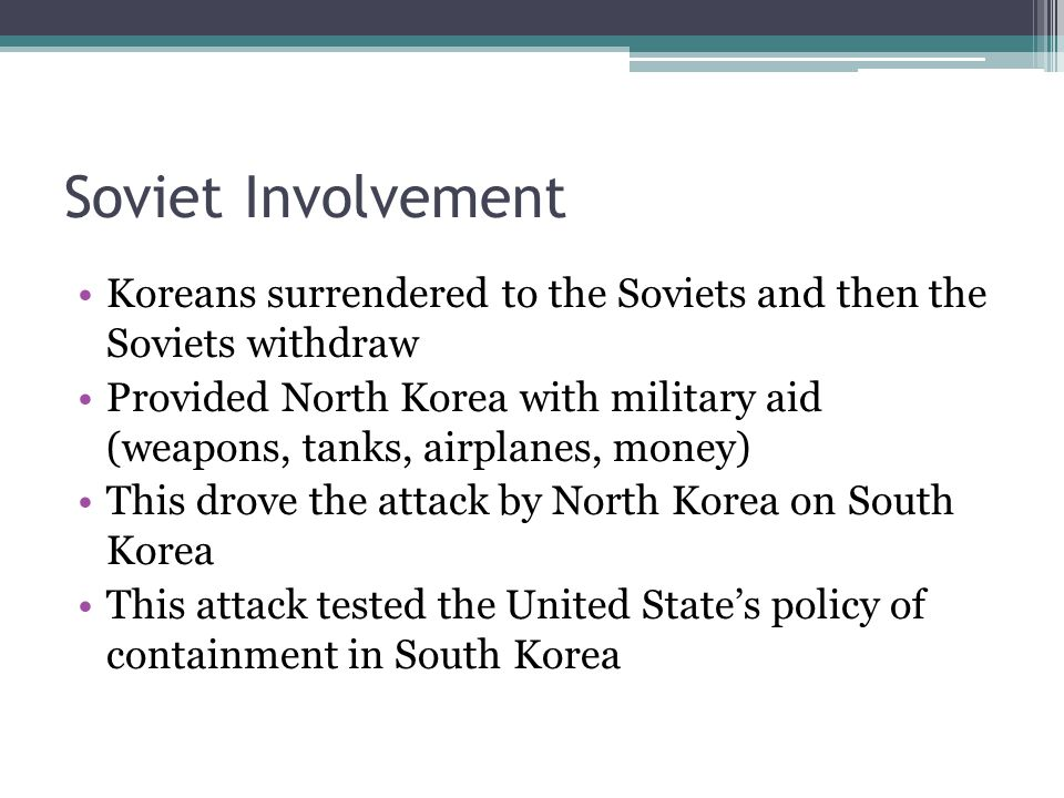 Soviet Involvement Koreans surrendered to the Soviets and then the Soviets withdraw Provided North Korea with military aid (weapons, tanks, airplanes, money) This drove the attack by North Korea on South Korea This attack tested the United State's policy of containment in South Korea