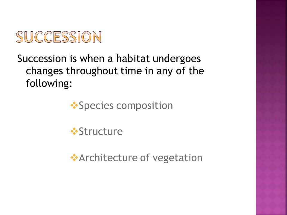 Succession is when a habitat undergoes changes throughout time in any of the following:  Species composition  Structure  Architecture of vegetation
