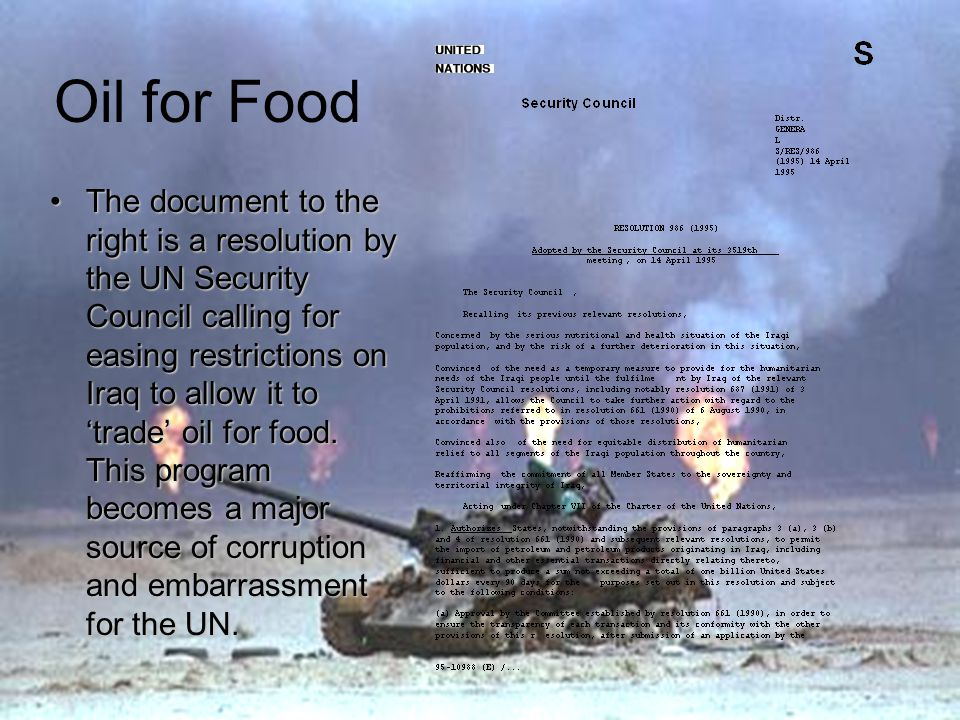 Oil for Food The document to the right is a resolution by the UN Security Council calling for easing restrictions on Iraq to allow it to 'trade' oil for food.
