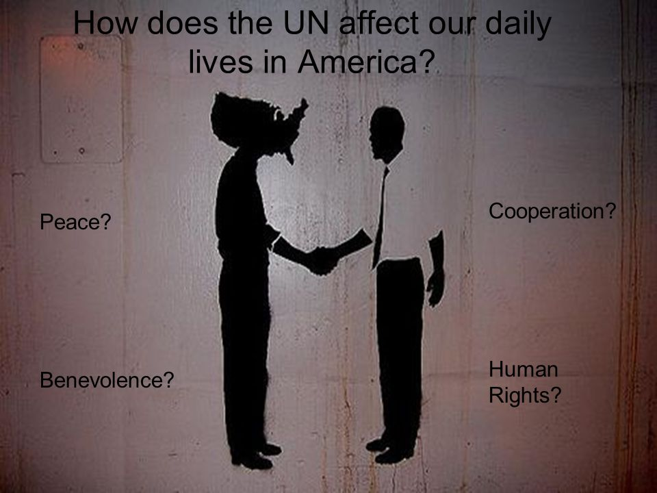 How does the UN affect our daily lives in America Peace Benevolence Cooperation Human Rights