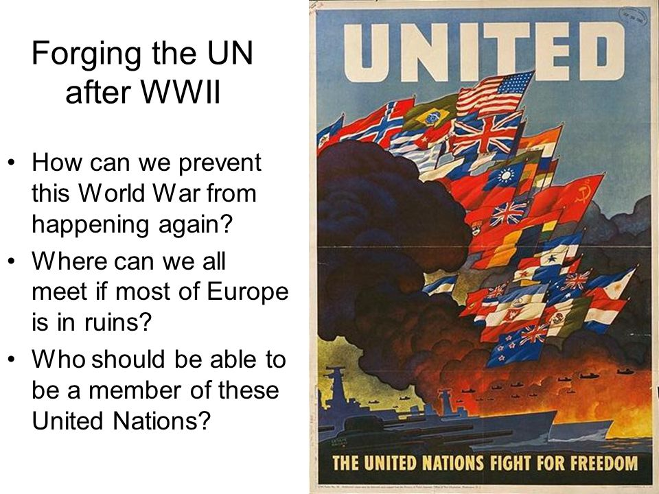 Forging the UN after WWII How can we prevent this World War from happening again.