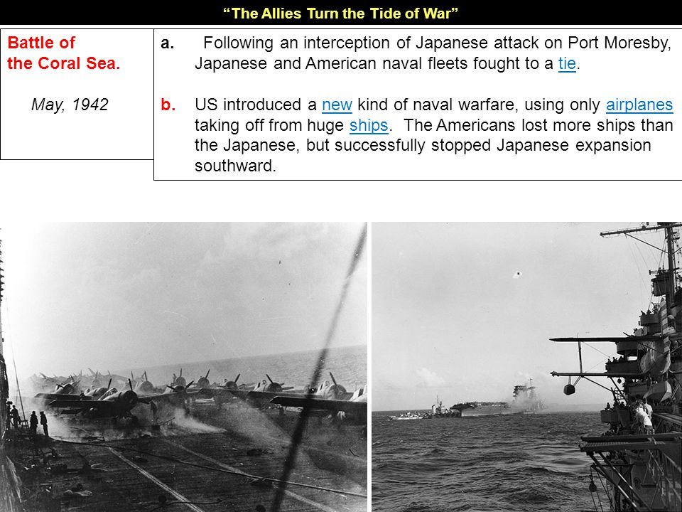 CORAL SEA May, 1942 An American fleet with Australian support intercepts a Japanese strike force on its way to Port Moresby in the Coral Sea… …the Uni