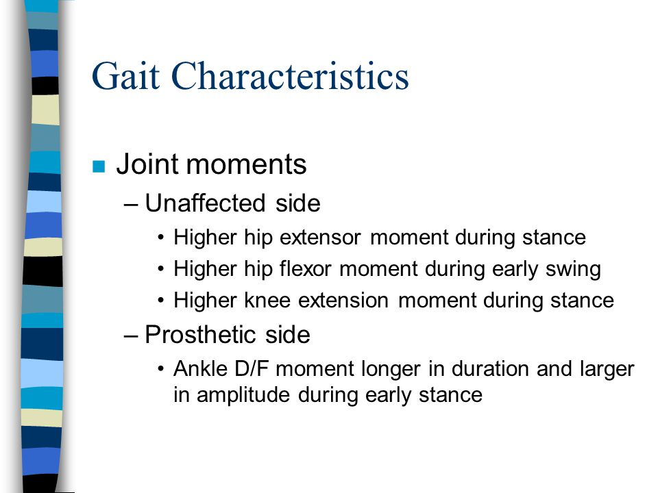 Gait Characteristics n Joint moments –Unaffected side Higher hip extensor moment during stance Higher hip flexor moment during early swing Higher knee