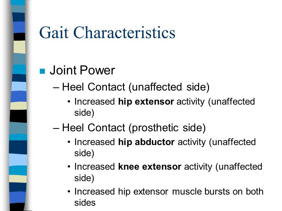 Gait Characteristics n Joint Power –Heel Contact (unaffected side) Increased hip extensor activity (unaffected side) –Heel Contact (prosthetic side) I