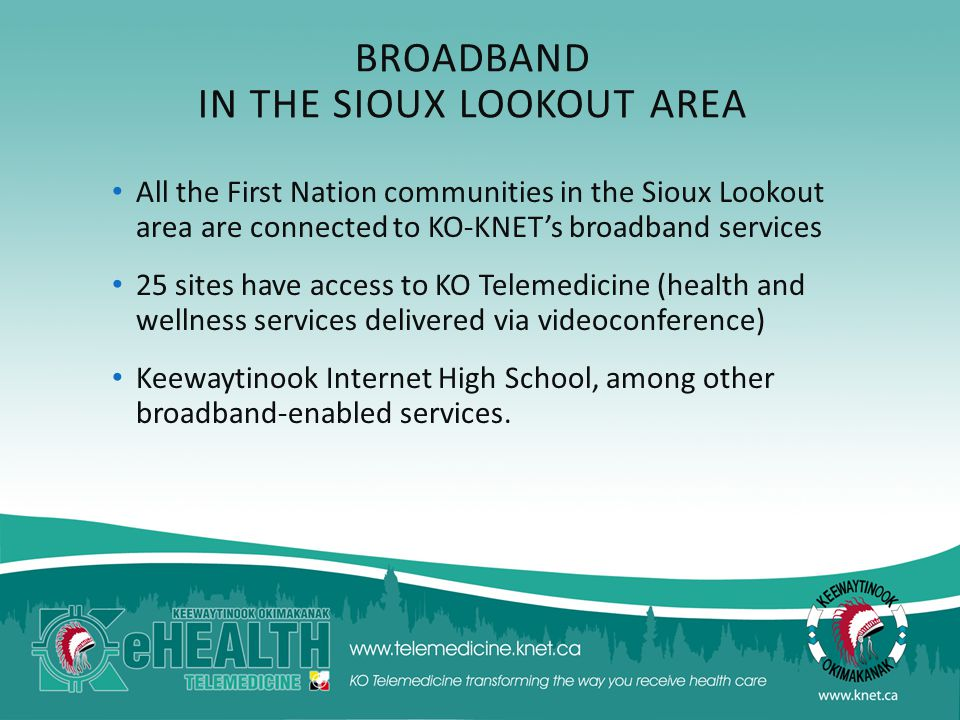 BROADBAND IN THE SIOUX LOOKOUT AREA All the First Nation communities in the Sioux Lookout area are connected to KO-KNET's broadband services 25 sites have access to KO Telemedicine (health and wellness services delivered via videoconference) Keewaytinook Internet High School, among other broadband-enabled services.
