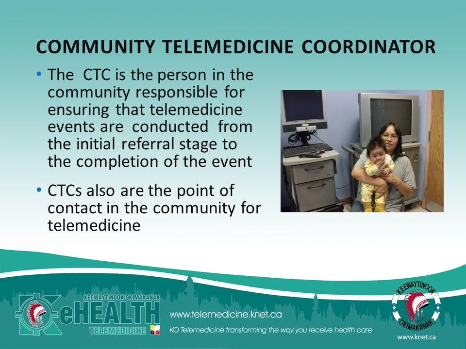 COMMUNITY TELEMEDICINE COORDINATOR The CTC is the person in the community responsible for ensuring that telemedicine events are conducted from the initial referral stage to the completion of the event CTCs also are the point of contact in the community for telemedicine