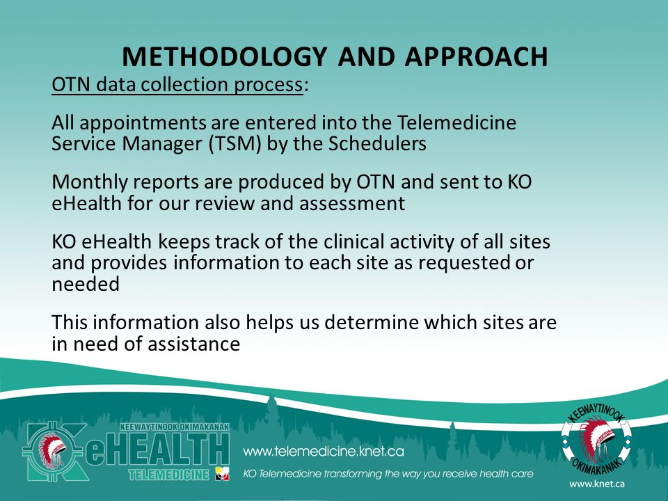 METHODOLOGY AND APPROACH OTN data collection process: All appointments are entered into the Telemedicine Service Manager (TSM) by the Schedulers Monthly reports are produced by OTN and sent to KO eHealth for our review and assessment KO eHealth keeps track of the clinical activity of all sites and provides information to each site as requested or needed This information also helps us determine which sites are in need of assistance