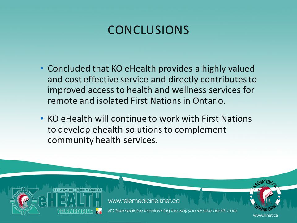 CONCLUSIONS Concluded that KO eHealth provides a highly valued and cost effective service and directly contributes to improved access to health and wellness services for remote and isolated First Nations in Ontario.